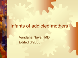 Infants of addicted mothers Vandana Nayal, MD Edited 6/2005 Abuse of drugs •  5.5% of women use illicit drugs during pregnancy • Women account for 30%