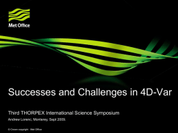 Successes and Challenges in 4D-Var Third THORPEX International Science Symposium Andrew Lorenc, Monterey, Sept 2009. © Crown copyright Met Office.