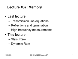 Lecture #37: Memory  • Last lecture: – Transmission line equations – Reflections and termination – High frequency measurements  • This lecture: – Static Ram – Dynamic Ram  11/29/2004  EE.