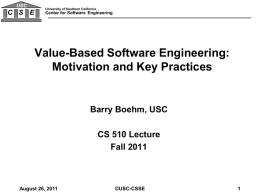 USC  C S E  University of Southern California  Center for Software Engineering  Value-Based Software Engineering: Motivation and Key Practices  Barry Boehm, USC CS 510 Lecture Fall 2011  August 26,