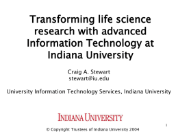 Transforming life science research with advanced Information Technology at Indiana University Craig A. Stewart stewart@iu.edu University Information Technology Services, Indiana University  © Copyright Trustees of Indiana University.
