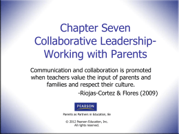 Chapter Seven Collaborative LeadershipWorking with Parents Communication and collaboration is promoted when teachers value the input of parents and families and respect their culture. -Riojas-Cortez.