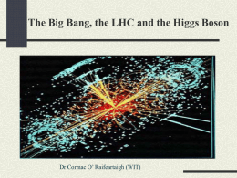 The Big Bang, the LHC and the Higgs Boson  Dr Cormac O' Raifeartaigh (WIT)