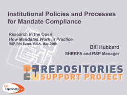 Institutional Policies and Processes for Mandate Compliance Research in the Open: How Mandates Work in Practice RSP-RIN Event, RIBA, May 2009  Bill Hubbard SHERPA and RSP.