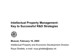 Intellectual Property Management: Key to Successful R&D Strategies  Muscat, February 16, 2005 Intellectual Property and Economic Development Division Roya Ghafele, e-mail: roya.ghafele@wipo.int.