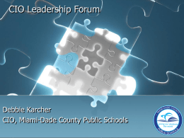 CIO Leadership Forum  Debbie Karcher CIO, Miami-Dade County Public Schools Outline for Customer Presentation            Background on Miami Dade County School Board District Challenges Overview of Solution.