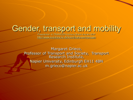 Gender, transport and mobility Presentation to TRANSGEN Advisory Board January 2007  http://www.sociology.ku.dk/koordinationen/transgen  Margaret Grieco, Professor of Transport and Society, Transport Research Institute, Napier University, Edinburgh EH11