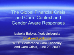 The Global Financial Crisis and Care: Context and Gender Aware Responses Isabella Bakker, York University icbakker@yorku.ca WIDE Conference Care Economy and Care Crisis, June 20, 2009