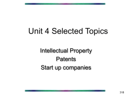 Unit 4 Selected Topics Intellectual Property Patents Start up companies Start Up Companies • Intellectual property • Contracts • Investment.
