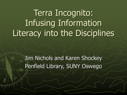 Terra Incognito: Infusing Information Literacy into the Disciplines Jim Nichols and Karen Shockey Penfield Library, SUNY Oswego.