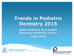Trends in Pediatric Dentistry 2015 AAPD Pediatric Oral Health Research and Policy Center June, 2015