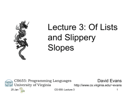 Lecture 3: Of Lists and Slippery Slopes  CS655: Programming Languages David Evans University of Virginia http://www.cs.virginia.edu/~evans 25 Jan  CS 655: Lecture 3