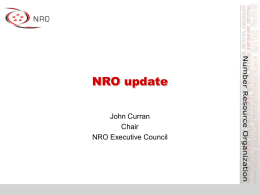 NRO update John Curran Chair NRO Executive Council What is the NRO? • Number Resource Organization – Vehicle for RIR cooperation and representation – Lightweight, unincorporated.