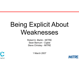 Being Explicit About Weaknesses Robert A. Martin - MITRE Sean Barnum - Cigital Steve Christey - MITRE  1 March 2007