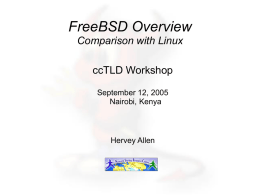 FreeBSD Overview Comparison with Linux ccTLD Workshop September 12, 2005 Nairobi, Kenya  Hervey Allen Some Practical Matters ●  ●  ●  ●  ●  When we install please use the root password supplied in.