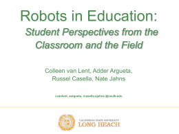 Robots in Education: Student Perspectives from the Classroom and the Field Colleen van Lent, Adder Argueta, Russel Casella, Nate Jahns cvanlent, aargueta, rcasella,njahns @csulb.edu.