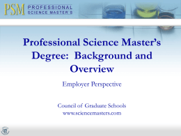 Professional Science Master's Degree: Background and Overview Employer Perspective Council of Graduate Schools www.sciencemasters.com Professional Science Master's (PSM) Degree An innovative degree that:  Prepares graduates for science.