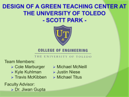 DESIGN OF A GREEN TEACHING CENTER AT THE UNIVERSITY OF TOLEDO - SCOTT PARK -  Team Members:  Cole Marburger  Kyle Kuhlman  Travis McKibben Faculty.