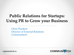 Public Relations for Startups: Using PR to Grow your Business Chris Plunkett Director of External Relations Communitech  communitech.ca.
