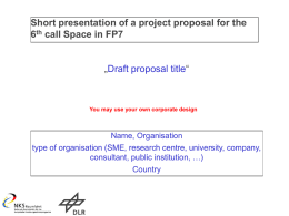 "Short presentation of a project proposal for the 6th call Space in FP7 ""Draft proposal title""  You may use your own corporate design  Name,"