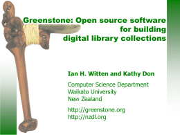 Greenstone: Open source software for building digital library collections  Ian H. Witten and Kathy Don Computer Science Department Waikato University New Zealand http://greenstone.org http://nzdl.org.
