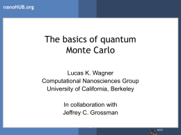 nanoHUB.org  The basics of quantum Monte Carlo Lucas K. Wagner Computational Nanosciences Group University of California, Berkeley In collaboration with Jeffrey C.