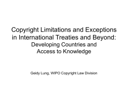 Copyright Limitations and Exceptions in International Treaties and Beyond: Developing Countries and Access to Knowledge  Geidy Lung, WIPO Copyright Law Division.