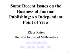 Some Recent Issues on the Business of Journal Publishing:An Independent Point of View Klaus Kaiser Houston Journal of Mathematics kkaiser@uh.edu http://math.uh.edu/~hjm.