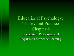 Educational Psychology: Theory and Practice Chapter 6 Information Processing and Cognitive Theories of Learning.