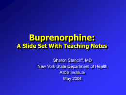 Buprenorphine:  A Slide Set With Teaching Notes Sharon Stancliff, MD New York State Department of Health AIDS Institute May 2004