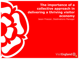 The importance of a collective approach in delivering a thriving visitor economy Jason Freezer, Destinations Manager.