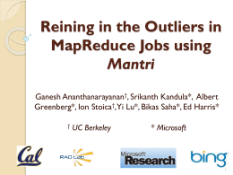 Reining in the Outliers in MapReduce Jobs using Mantri Ganesh Ananthanarayanan†, Srikanth Kandula*, Albert Greenberg*, Ion Stoica†,Yi Lu*, Bikas Saha*, Ed Harris* †  UC Berkeley  * Microsoft.