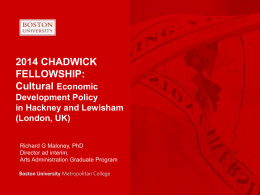 2014 CHADWICK FELLOWSHIP: Cultural Economic Development Policy in Hackney and Lewisham (London, UK) Richard G Maloney, PhD Director ad interim, Arts Administration Graduate Program.
