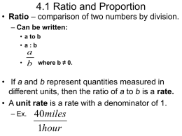 4.1 Ratio and Proportion • Ratio – comparison of two numbers by division. – Can be written: • a to b • a:b •  a b  where b.