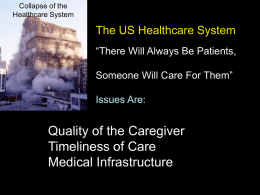 "Collapse of the Healthcare System  The US Healthcare System ""There Will Always Be Patients, Someone Will Care For Them""  Issues Are:  Quality of the Caregiver Timeliness of."