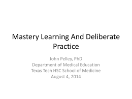 Mastery Learning And Deliberate Practice John Pelley, PhD Department of Medical Education Texas Tech HSC School of Medicine August 4, 2014