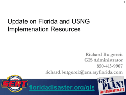 Update on Florida and USNG Implemenation Resources  Richard Butgereit GIS Administrator 850-413-9907 richard.butgereit@em.myflorida.com  floridadisaster.org/gis • USNG Review United State National Grid • FDEM's Incident Mapper Google Maps Mashup w/