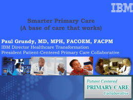Smarter Primary Care (A base of care that works) Paul Grundy, MD, MPH, FACOEM, FACPM IBM Director Healthcare Transformation President Patient-Centered Primary Care Collaborative  Trip.
