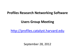 Profiles Research Networking Software Users Group Meeting http://profiles.catalyst.harvard.edu  September 28, 2012 Agenda • • • • •  Welcome to New Members Upcoming Events Profiles RNS 1.0.2 Profiles RNS 1.0.3 GitHub.