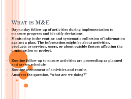 WHAT IS M&E       Day-to-day follow up of activities during implementation to measure progress and identify deviations Monitoring is the routine and systematic collection.