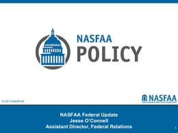 © 2014 NASFAA  NASFAA Federal Update Jesse O'Connell Assistant Director, Federal Relations Agenda • Washington Political Climate  • Federal Budget and Funding Update • Reauthorization Preview •