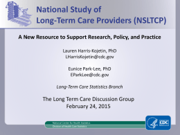 National Study of Long-Term Care Providers (NSLTCP) A New Resource to Support Research, Policy, and Practice Lauren Harris-Kojetin, PhD LHarrisKojetin@cdc.gov Eunice Park-Lee, PhD EParkLee@cdc.gov Long-Term Care Statistics.