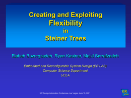 Creating and Exploiting  Flexibility in  Steiner Trees Elaheh Bozorgzadeh, Ryan Kastner, Majid Sarrafzadeh Embedded and Reconfigurable System Design (ER LAB) Computer Science Department UCLA  38th Design Automation Conference,