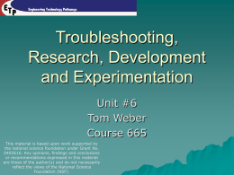 Troubleshooting, Research, Development and Experimentation Unit #6 Tom Weber Course 665 This material is based upon work supported by the national science foundation under Grant No. 0402616.