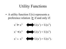 "Utility Functions • A utility function U(x) represents a preference relation f if and only if:  ~  p  x'  x""  U(x') > U(x"")  x' p x""  U(x')   x' ~"