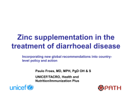 Zinc supplementation in the treatment of diarrhoeal disease Incorporating new global recommendations into countrylevel policy and action Paulo Froes, MD, MPH, PgD OH.