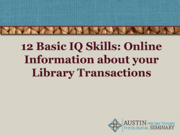 12 Basic IQ Skills: Online Information about your Library Transactions 12 Basic Skills of Information Literacy • Find Retrieve Analyze Use Using the online Catalog to manage your library.