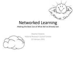 Networked Learning Making the Best Use of What We've Already Got Stephen Downes National Research Council Canada 25 February 2011