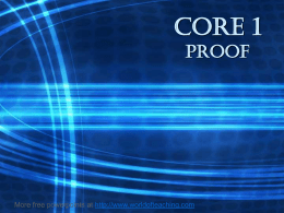 CORE 1 proof  More free powerpoints at http://www.worldofteaching.com What is Mathematical Proof? The process of starting with an assumption, or a statement which is given,