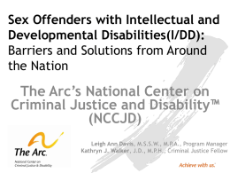 Sex Offenders with Intellectual and Developmental Disabilities(I/DD): Barriers and Solutions from Around the Nation  The Arc's National Center on Criminal Justice and Disability™ (NCCJD) Leigh Ann Davis,